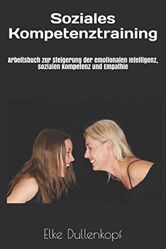 Soziales Kompetenztraining: Arbeitsbuch zur Steigerung der emotionalen Intelligenz, sozialen Kompetenz und Empathie