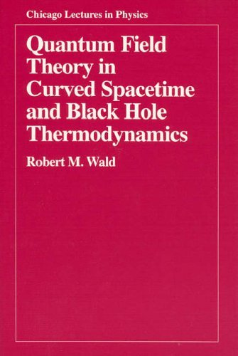 Quantum Field Theory in Curved Spacetime and Black Hole Thermodynamics (Chicago Lectures in Physics) 1st edition by Wald, Robert M. (1994) Paperback