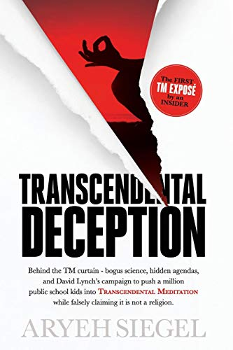 Transcendental Deception: Behind the TM curtain - bogus science, hidden agendas, and David Lynch's campaign to push a million public school kids into Transcendental Meditation