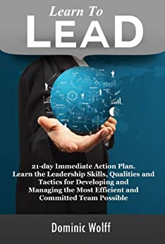 Learn to Lead: 21-Day Immediate Action Plan, Learn the Leadership Skills, Qualities and Tactics for Developing and Managing the Most Efficient and Committed Team Possible (English Edition) von [Wolff, Dominic]