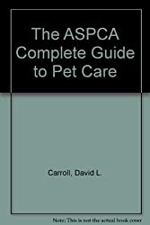The ASPCA Complete Guide to Pet Care by David L. Carroll (2001-08-01)