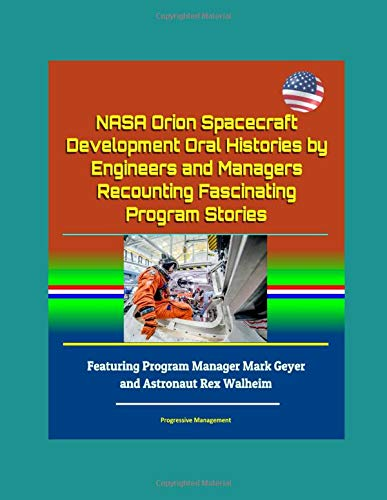NASA Orion Spacecraft Development Oral Histories by Engineers and Managers Recounting Fascinating Program Stories - Featuring Program Manager Mark Geyer and Astronaut Rex Walheim