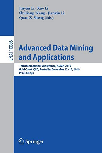 Advanced Data Mining and Applications: 12th International Conference, ADMA 2016, Gold Coast, QLD, Australia, December 12-15, 2016, Proceedings (Lecture Notes in Computer Science, Band 10086)