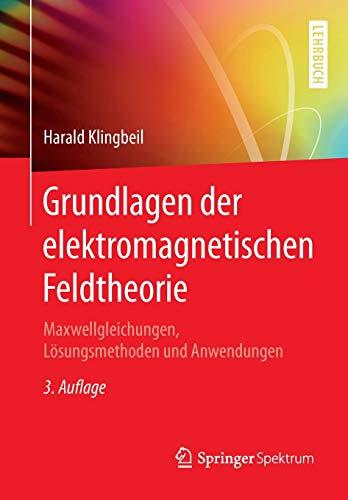 Grundlagen der elektromagnetischen Feldtheorie: Maxwellgleichungen, Lösungsmethoden und Anwendungen