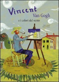 Vincent Van Gogh e i colori del vento. Ediz. illustrata