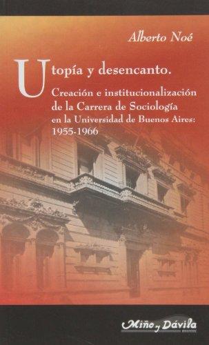 Utopía y desencanto : creación e institucionalización de la carrera de sociología en la Universidad de Buenos Aires (1955-1966)
