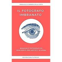Il Fotografo Imbranato: Manuale Fotografico Semiserio Per Artisti in Erba