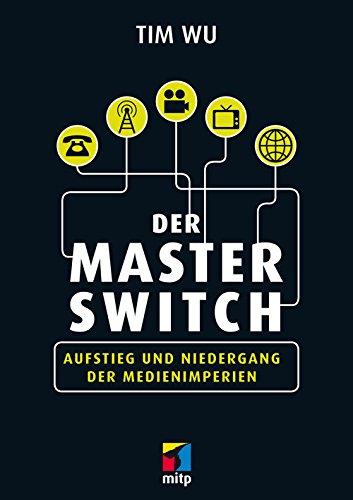 Der Master Switch: Aufstieg und Niedergang der Informationsimperien (mitp Business)