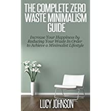 Minimalism: Zero Waste Minimalism Guide - Increase your Happiness by Reducing your Waste in Order to Achieve a Minimalist Lifestyle (Frugal living, home ... organized home, simplify) (English Edition)