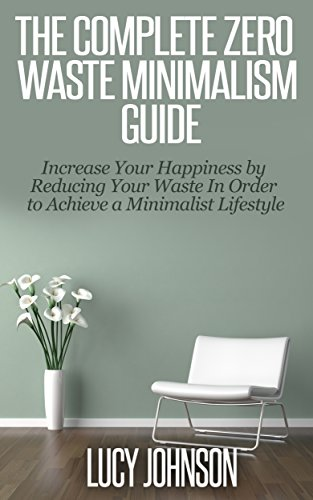 Descargar Minimalism: Zero Waste Minimalism Guide - Increase your Happiness by Reducing your Waste in Order to Achieve a Minimalist Lifestyle (Frugal living, home ... organized home, simplify) PDF