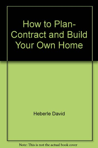 How to Plan- Contract and Build Your Own Home par Heberle David