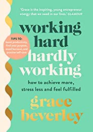 Working Hard, Hardly Working: How to achieve more, stress less and feel fulfilled: THE #1 SUNDAY TIMES BESTSEL