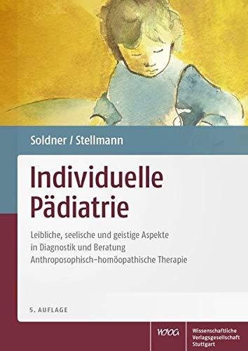 Individuelle Pädiatrie: Leibliche, seelische und geistige Aspekte in Diagnostik und Beratung. Anthroposophisch-homöopathische Therapie