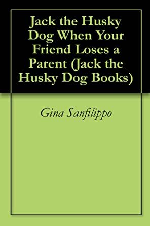 Jack the Husky Dog When Your Friend Loses a Parent (Jack the Husky Dog