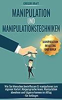 Manipulation und Manipulationstechniken: Wie Sie Menschen beeinflussen & manipulieren zum eigenen Vorteil. Körpersprache...