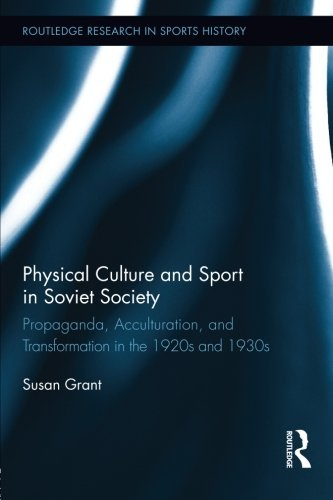 Physical Culture and Sport in Soviet Society: Propaganda, Acculturation, and Transformation in the 1920s and 1930s (Routledge Research in Sports History) by Susan Grant (2014-06-04)