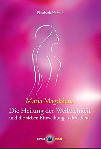 Maria Magdalena: Die Heilung der Weiblichkeit und die sieben Einweihungen des Lichts