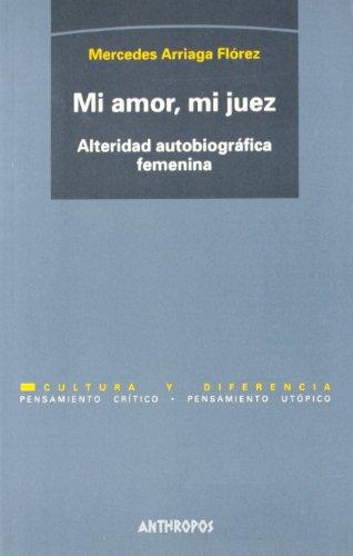 Mi Amor, Mi Juez. Alteridad Autobiográfica Femenina (Cultura y Diferencia. Pensamiento crítico, pensamiento utópico)