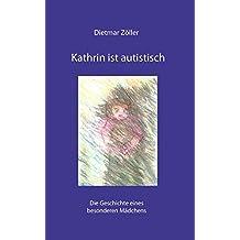 Kathrin ist autistisch: Die Geschichte eines besonderen Mädchens