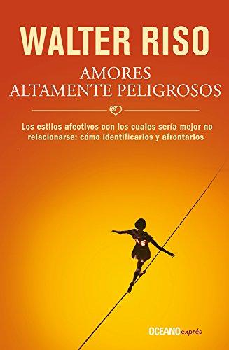 Amores Altamente Peligrosos: Los Estilos Afectivos Con Los Cuales Seria Mejor No Relacionarse: Como Identificarlos y Afrontarlos