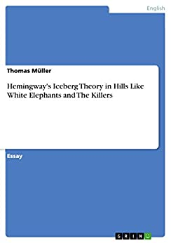 Hemingway's Iceberg Theory in Hills Like White Elephants and The Killers by [Müller, Thomas]