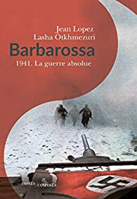Barbarossa : 1941. La guerre absolue par Jean Lopez