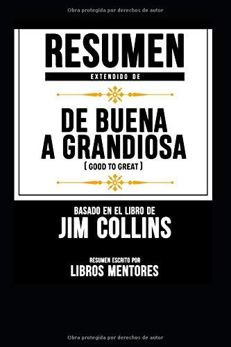 Resumen Extendido de Buena a Grandiosa (Good to Great) - Basado En El Libro de Jim Collins por Libros Mentores