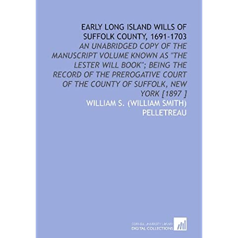"""Early Long Island Wills of Suffolk County, 1691-1703: An Unabridged Copy of the Manuscript Volume Known as """"the Lester Will Book""""; Being the Record of ... of the County of Suffolk, New York [1897 ]"""