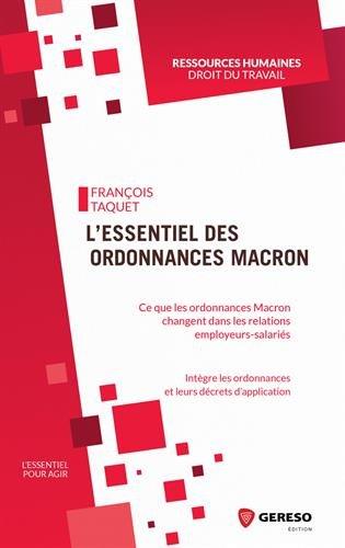 L'essentiel des ordonnances Macron: Ce que les ordonnances Macron vont changer dans les relations employeurs-salariés. Intègre les ordonnances et leurs décrets d'application par Francois Taquet