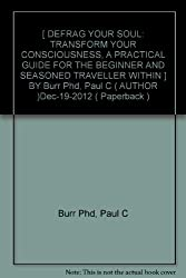 [ DEFRAG YOUR SOUL: TRANSFORM YOUR CONSCIOUSNESS, A PRACTICAL GUIDE FOR THE BEGINNER AND SEASONED TRAVELLER WITHIN ] BY Burr Phd, Paul C ( AUTHOR )Dec-19-2012 ( Paperback )