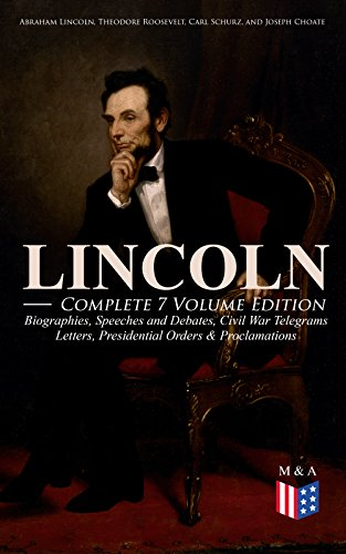 LINCOLN - Complete 7 Volume Edition: Biographies, Speeches and Debates, Civil War Telegrams, Letters, Presidential Orders & Proclamations: Including the ... by Joseph H. Choate (English Edition)