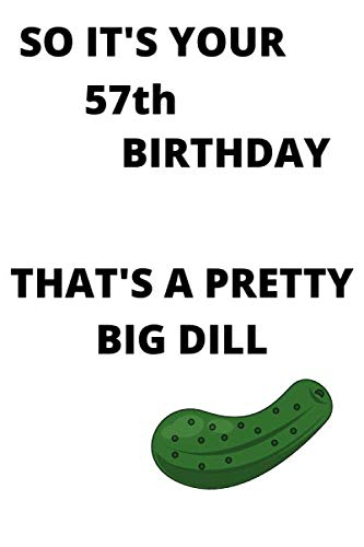 SO IT'S YOUR 57th BIRTHDAY THAT'S A PRETTY BIG DILL: Funny 57th Birthday Gift a big dill Pun Journal / Notebook / Diary (6 x 9 - 110 Blank Lined Pages)