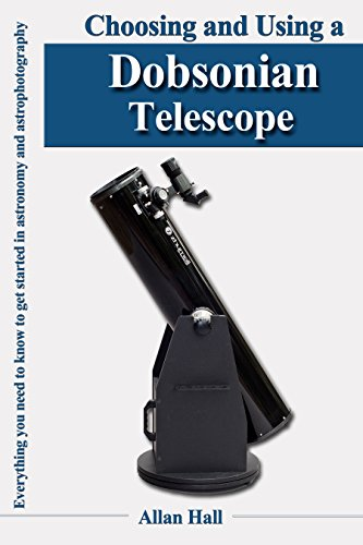 Choosing and Using a Dobsonian Telescope: Everything you need to know to get started in astronomy and astrophotography (English Edition)