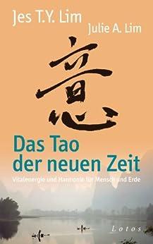 Das Tao der neuen Zeit: Vitalenergie und Harmonie für Mensch und Erde (German Edition) de [Lim, Jes Tyng-Yee, Lim, Julie A.]