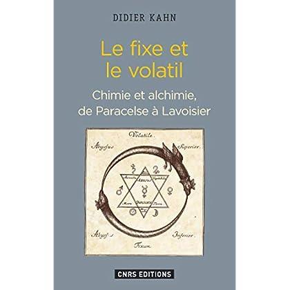 Le Fixe et le volatil. Chimie et alchimie de Paracelse à Lavoisier: Chimie et alchimie, de Paracelse à Lavoiser (HISTOIRE)