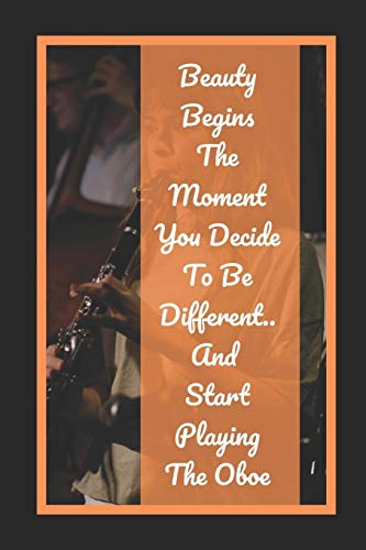 Beauty Begins The Moment You Decide To Be Different.. And Start Playing The Oboe: Themed Novelty Lined Notebook / Journal To Write In Perfect Gift Item (6 x 9 inches)