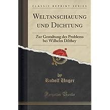 Weltanschauung und Dichtung: Zur Gestaltung des Problems bei Wilhelm Dilthey (Classic Reprint)