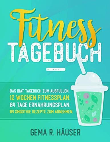 Fitness Tagebuch: Das Diät Tagebuch zum Ausfüllen. 12 Wochen Fitnessplan. 84 Tage Ernährungsplan. 84 Smoothie Rezepte zum Abnehmen. (Diät & Fitness Tagebuch, Band 1)