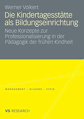 Die Kindertagesstätte Als Bildungseinrichtung: Neue Konzepte zur Professionalisierung in der Pädagogik der frühen Kindheit (Management - Bildung - ... - Bildung - Ethik (abgeschlossen))
