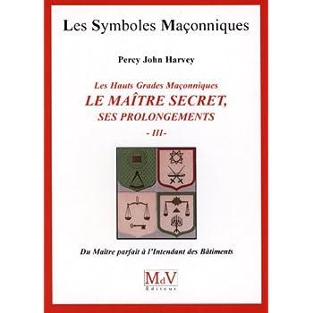 Les hauts grades maçonniques : Le maitre secret, ses prolongements : Tome 3, Du maître parfait à l'intendant des bâtiments