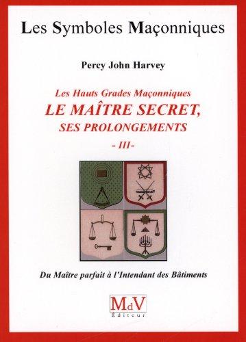 Les hauts grades maonniques : Le maitre secret, ses prolongements : Tome 3, Du matre parfait  l'intendant des btiments