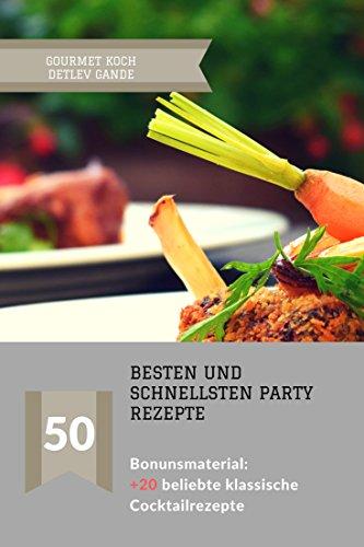 Schnelle Küche: Ein Party Kochbuch für die besten und schnellsten Party Rezepte - über 50 Rezepte für DEIN Party Buffet + BONUSMATERIAL 20 der beliebtesten Cocktail Rezepturen