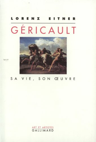 Géricault: Sa vie, son œuvre