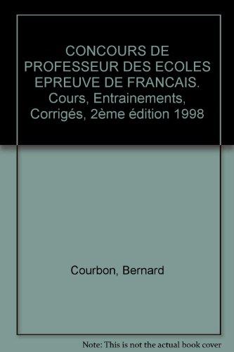 CONCOURS DE PROFESSEUR DES ECOLES EPREUVE DE FRANCAIS. Cours, Entrainements, Corrigés, 2ème édition 1998