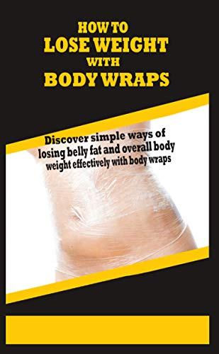 HOW TO LOSE WEIGHT WITH BODY WRAPS: Discover simple ways of losing belly fat and overall body weight effectively with body wraps (English Edition)