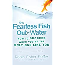 The Fearless Fish Out of Water: How to Succeed When You're the Only One Like You by Robin Fisher Roffer (2009-02-09)