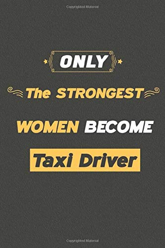 Only the strongest women become Taxi Drivers: Blank Lined Journal Notebook for Taxi Drivers / a gift for Taxi Drivers (6'x9' inch) 120 Pages