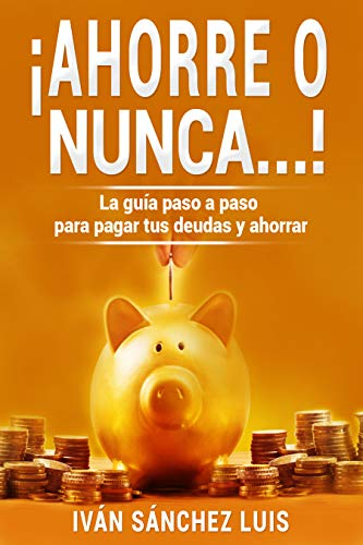 ¡Ahorre o nunca…!: La guía paso a paso para pagar tus deudas y ahorrar