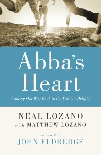 Abba's Heart: Finding Our Way Back to the Father's Delight by Neal Lozano (2015-08-04)