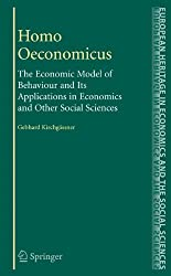 Homo Oeconomicus: The Economic Model of Behaviour and Its Applications in Economics and Other Social Sciences (The European Heritage in Economics and the Social Sciences, Band 5)